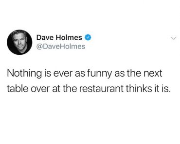 nothing is ever as funny as the next table over at the restaurant thinks it is, funniest tweets, funny tweets, best tweets, top tweets, tweets, tweet, top tweet, best tweet, funny tweet, funniest tweet, hilarious tweets, very funny tweets
