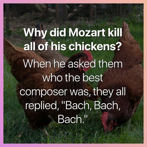 why did mozart kill all of his chickens when he asked them who the best composer was they all said bach bach bach dark joke, dark jokes, funny dark jokes, funniest dark jokes, dark humor, dark comedy