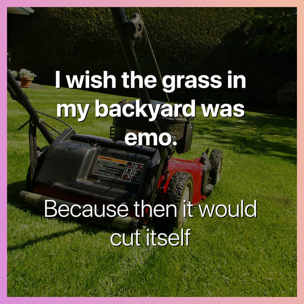 i wish the grass in my yard was emo because then it would cut itself dark joke, dark jokes, funny dark jokes, funniest dark jokes, dark humor, dark comedy