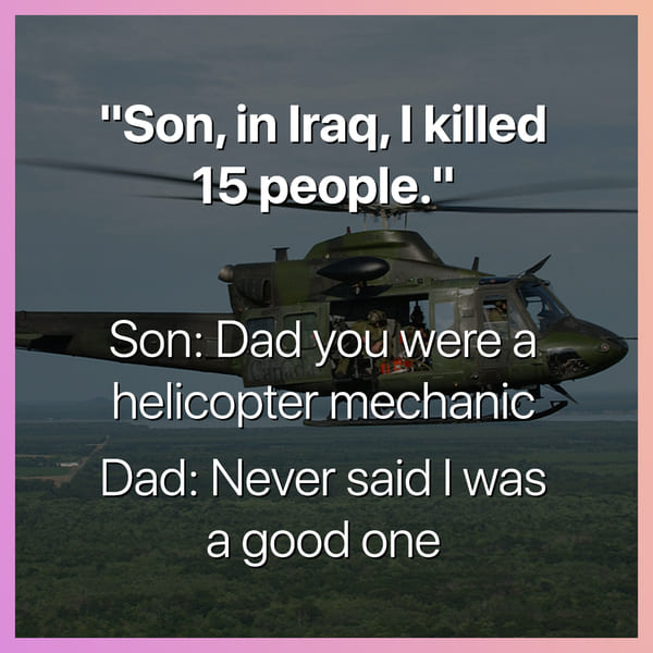 son in iraq i killed 15 people dad you were a helicopter mechanic never said i was a good one dark joke, dark jokes, funny dark jokes, funniest dark jokes, dark humor, dark comedy