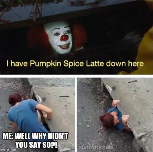 i have pumpkin spice latte down here meme, funny clown pumpkin spice latte meme, funny clown in sewer pumpkin spice meme, clown in sewer pumpkin spice latte meme, clown saying they have pumpkin spice meme, pumpkin spice meme, pumpkin spice memes, funny pumpkin spice meme, pumpkin spice latte meme, funny pumpkin spice memes, pumpkin spice season memes, pumpkin spice in everything memes, pumpkin spice everything meme, pumpkin spice season, hilarious pumpkin spice meme, hilarious pumpkin spice memes, everything pumpkin spice, everything pumpkin spice memes, put pumpkin spice in everything memes