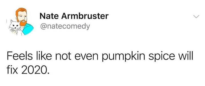 feels like not even pumpkin spice will fix 2020, feels like not even pumpkin spice will fix 2020 meme, feels like not even pumpkin spice tweet, funny pumpkin spice tweet, @natecomedy pumpkin spice tweet, @natecomedy pumpkin spice meme, nate armbuster pumpkin spice tweet, nate armbuster pumpkin spice meme