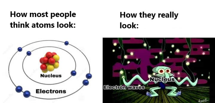 how atoms really look science meme, how people think atoms look science meme, funny how atoms actually look science meme, science meme, science memes, funny science meme, funny science memes, meme science, memes science, meme about science, memes about science, science related meme, science related memes, nerdy science meme, nerdy science memes, funny nerdy meme, funny nerdy memes, nerdy meme, nerdy memes, science joke, sciences jokes, joke about science, jokes about science, science joke meme, science joke memes, clever science meme, clever science memes, smart science meme, smart science memes