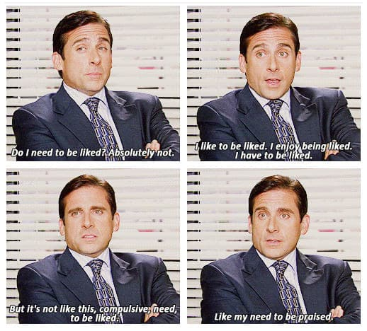 """""""Do I need to be liked? Absolutely not. I like to be liked. I enjoy being liked. I have to be liked, but it's not like this compulsive need to be liked, like my need to be praised."""" – Michael Scott"""
