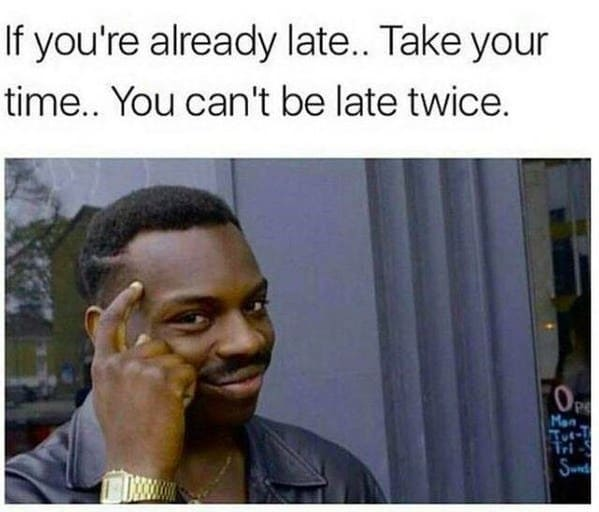 Funny relatable late memes, jokes about being late, tardy, procrastinating memes, tweets about lateness, twitter jokes and memes, being late, wasting time jokes, almost there texts